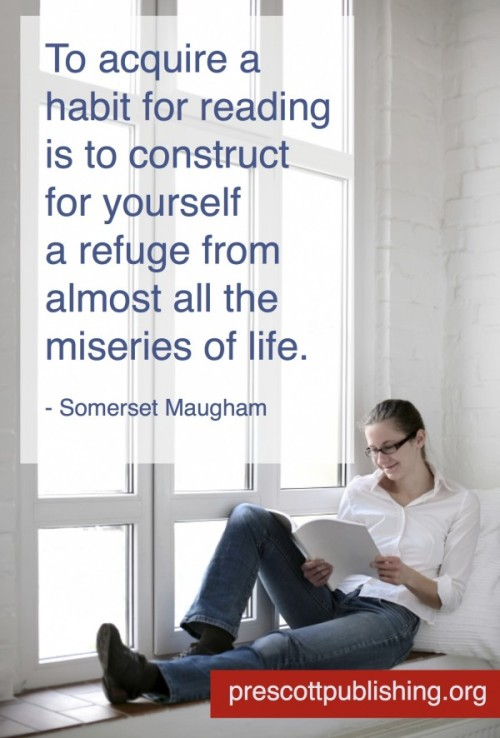 """To acquire a habit for reading is to construct for yourself a refuge from almost all the miseries of life."" - Somerset Maugham via https://prescottpublishing.org"